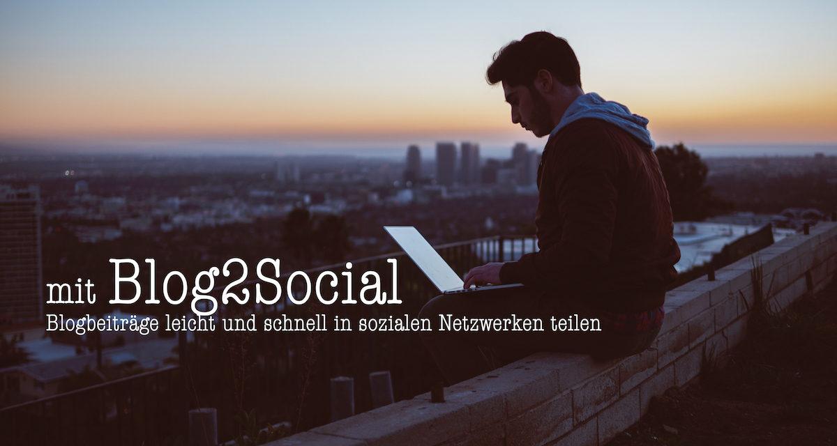 Mit Blog2Social Blogbeiträge leicht und schnell in den sozialen Netzwerken teilen
