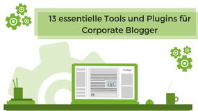13 essentielle Tools und Plugins für Corporate Blogger