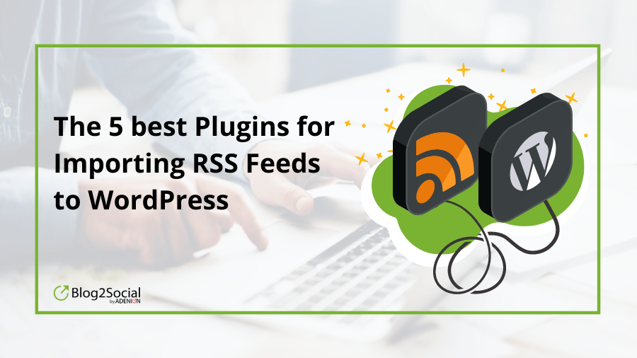 this blog post introduces you to the world of rss import and the 5 best plugins to do it